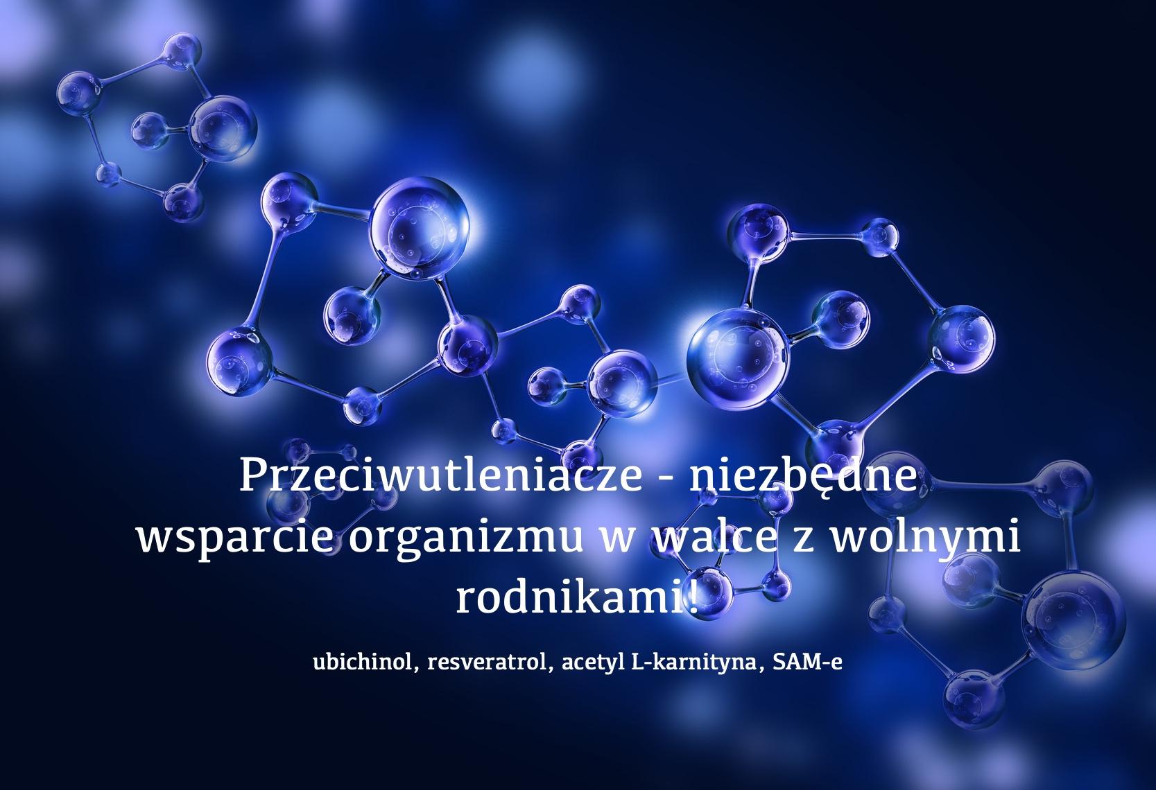 Przeciwutleniacze – niezbędne wsparcie organizmu w walce z wolnymi rodnikami (ubichinol, resveratrol, acetyl L-karnityna, SAM-e)